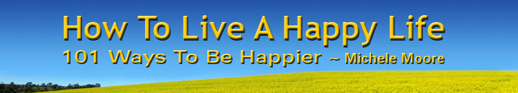 Banner: How To Live A Happy Life - 101 Ways To Be Happier By Michele Moore Author, Speaker, Happiness Engineer